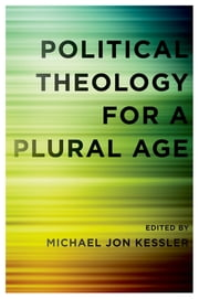 Political Theology for a Plural Age ebook by Michael Jon Kessler