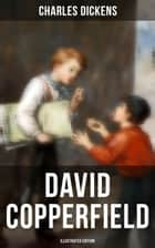 "David Copperfield (Illustrated Edition) - The Personal History, Adventures, Experience and Observation of David Copperfield the Younger of Blunderstone Rookery (Including ""The Life of Charles Dickens"" & Criticism of His Work) ebook by Hablot Knight Browne, Fred Barnard, J. W. Orr,..."