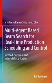 Multi-Agent Based Beam Search for Real-Time Production Scheduling and Control - Method, Software and Industrial Application ebook by Shu Gang Kang,Shiu Hong Choi