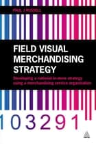Field Visual Merchandising Strategy - Developing a National In-store Strategy Using a Merchandising Service Organization ebook by Paul J. Russell
