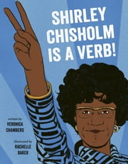 Shirley Chisholm Is a Verb ebook by Veronica Chambers, Rachelle Baker