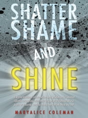 Shatter Shame and SHINE - Transformational information and guidance for women silently struggling with their issues of childhood abuse, pain, or trauma, and for those who think they are not. ebook by Maryalice Coleman