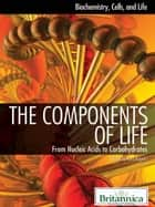 The Components of Life ebook by Britannica Educational Publishing,Rogers,Kara