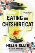 Eating The Cheshire Cat - A Novel ebook by Helen Ellis
