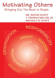 Motivating Others - Bringing Out the Best in People ebook by Dr. W.Scott, J.T.Miller III, M.W.Scott