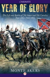 Year of Glory - The Life and Battles of Jeb Stuart and His Cavalry, June 1862–June 1863 ebook by Monte Akers