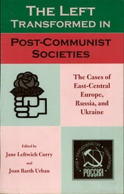 The Left Transformed in Post-Communist Societies - The Cases of East-Central Europe, Russia, and Ukraine ebook by Jane Leftwich Curry,Joan Barth Urban