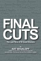 Final Cuts: The Last Films of 50 Great Directors ebook by Nat Segaloff