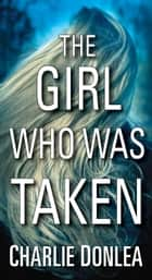 The Girl Who Was Taken ebook by Charlie Donlea