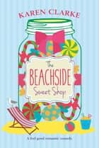 The Beachside Sweet Shop - A feel good romantic comedy for the sweet-toothed ebook by Karen Clarke