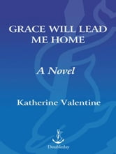 Grace Will Lead Me Home - A Novel ebook by Katherine Valentine