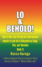 Lo & Behold! - What It Was Like Pursing the Entertainment Industry In and Out of Hollywood on Stage, Film, and Television ebook by Rocco Karega