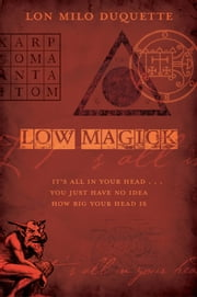 Low Magick: It's All In Your Head ... You Just Have No Idea How Big Your Head Is ebook by Lon Milo DuQuette