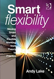 Smart Flexibility - Moving Smart and Flexible Working from Theory to Practice ebook by Mr Andy Lake