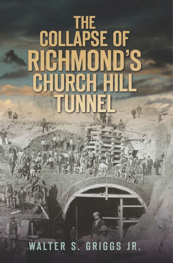 The Collapse of Richmond's Church Hill Tunnel ebook by Walter S. Griggs Jr.