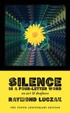 Silence Is a Four-Letter Word: On Art & Deafness (The Tenth Anniversary Edition) ebook by Raymond Luczak