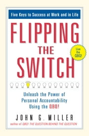 Flipping the Switch... - Unleash the Power of Personal Accountability Using the QBQ! ebook by John G. Miller