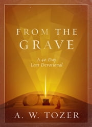 From the Grave - A 40-Day Lent Devotional ebook by A. W. Tozer