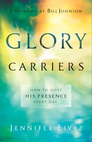 Glory Carriers - How to Host His Presence Every Day ebook by Jennifer Eivaz, Bill Johnson