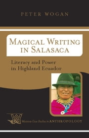 Magical Writing In Salasaca - Literacy And Power In Highland Ecuador ebook by Peter Wogan