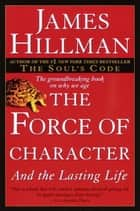 The Force of Character - And the Lasting Life ebook by James Hillman