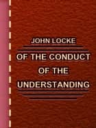 Of the Conduct of the Understanding ebook by John Locke