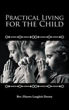 Practical Living for the Child ebook by Rev. Dianne Langlois Dorsey