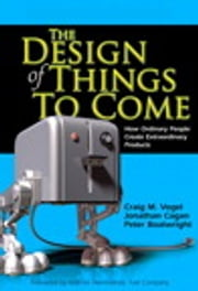 The Design of Things to Come - How Ordinary People Create Extraordinary Products ebook by Jonathan Cagan,Peter Boatwright,Craig M. Vogel