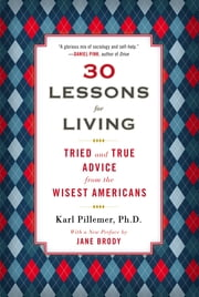 30 Lessons for Living - Tried and True Advice from the Wisest Americans ebook by Karl Pillemer