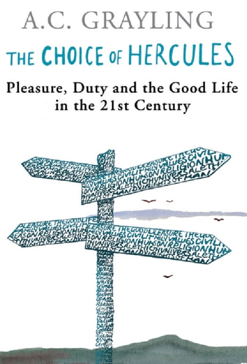 The Choice Of Hercules - Pleasure, Duty And The Good Life In The 21st Century ebook by Prof A.C. Grayling