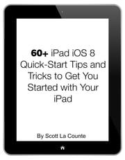 60+ iPad iOS 8 Quick-Start Tips and Tricks to Get You Started with Your iPad - (For iPad 2, 3 or 4, iPad Air, iPad Mini with iOS 8) ebook by Scott La Counte