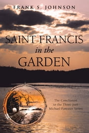 Saint Francis in the Garden - The Conclusion to the Three-part Michael Forester Series ebook by Frank S. Johnson