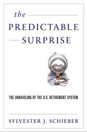 The Predictable Surprise : The Unraveling of the U.S. Retirement System ebook by Sylvester J. Schieber