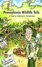 Pennsylvania Wildlife Tails: A Game Warden's Notebook ebook by William Wasserman