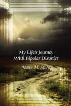My Life's Journey with Bipolar Disorder ebook by Joann M. Stuhr