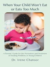 When Your Child Won't Eat or Eats Too Much - A Parents' Guide for the Prevention and Treatment of Feeding Problems in Young Children ebook by Irene Chatoor, MD