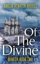 Of the Divine - Mancer: Book Two ebook by Amelia Atwater-Rhodes