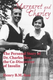 Margaret and Charley - The Personal Story of Dr. Charles Best, the Co-Discoverer of Insulin ebook by Henry B.M. Best