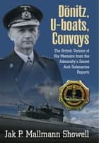 Donitz, U-Boats, Convoys - The British Version of His Memoirs from the Admiralty's Secret Anti-Submarine Reports ebook by Jak P.  Mallmann Showell