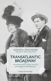 Transatlantic Broadway - The Infrastructural Politics of Global Performance ebook by Dr Marlis Schweitzer