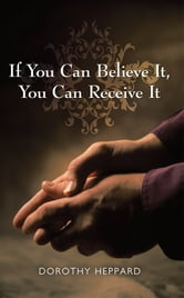 If You Can Believe It, You Can Receive It ebook by Dorothy Heppard