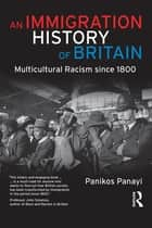 An Immigration History of Britain - Multicultural Racism since 1800 ebook by Panikos Panayi