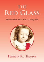 The Red Glass - From Abuse-Hell to Living-Well ebook by Pamela K.  Keyser