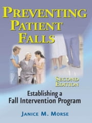 Preventing Patient Falls: Second Edition ebook by Morse, Janice M, PhD, RN, CCRN