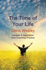 The Time of Your Life: Insights & Inspiration from Coaching Practice ebook by Chris Wesley