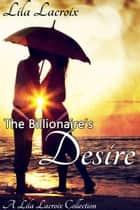 The Billionaire's Desire - The Complete Series ebook by Lila Lacroix