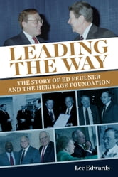 Leading the Way - The Story of Ed Feulner and the Heritage Foundation ebook by Lee Edwards