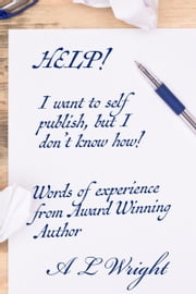 Help! I want to Self Publish, but I don't know how! ebook by A L Wright