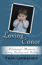 Loving Conor - A Clairvoyant's Memoir on Loving, Bonding and Healing ebook by Tami Urbanek