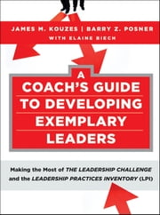 A Coach's Guide to Developing Exemplary Leaders - Making the Most of The Leadership Challenge and the Leadership Practices Inventory (LPI) ebook by James M. Kouzes,Barry Z. Posner,Elaine Biech